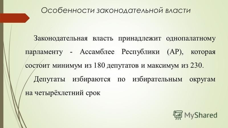 Особенности законодательной власти Законодательная власть принадлежит однопалатному парламенту - Ассамблее Республики (АР), которая состоит минимум из 180 депутатов и максимум из 230. Депутаты избираются по избирательным округам на четырёхлетний срок