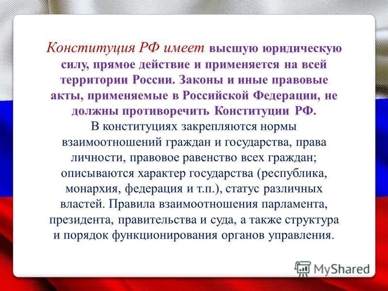 Конституция РФ имеет высшую юридическую силу, прямое действие и применяется на всей территории России. Законы и иные правовые акты, применяемые в Российской Федерации, не должны противоречить Конституции РФ. В конституциях закрепляются нормы взаимоот