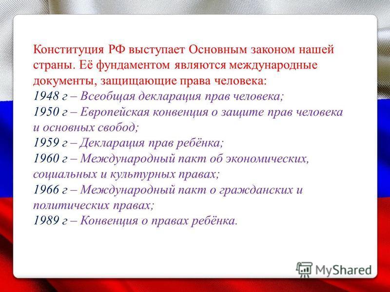 Конституция РФ выступает Основным законом нашей страны. Её фундаментом являются международные документы, защищающие права человека: 1948 г – Всеобщая декларация прав человека; 1950 г – Европейская конвенция о защите прав человека и основных свобод; 1