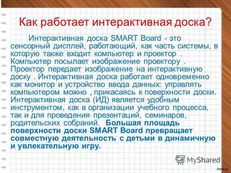 Как работает интерактивная доска? Интерактивная доска SMART Board - это сенсорный дисплей, работающий, как часть системы, в которую также входит компьютер и проектор. Компьютер посылает изображение проектору. Проектор передает изображение на интеракт
