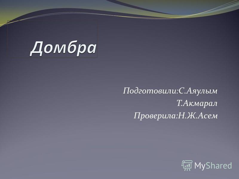 Подготовили:С.Аяулым Т.Акмарал Проверила:Н.Ж.Асем