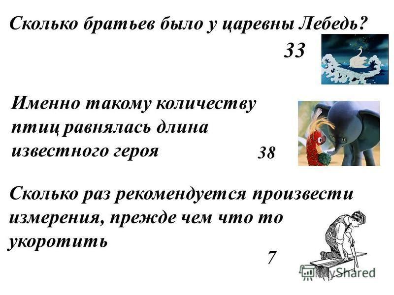 Сколько братьев было у царевны Лебедь? 33 38 Именно такому количеству птиц равнялась длина известного героя Сколько раз рекомендуется произвести измерения, прежде чем что то укоротить 7