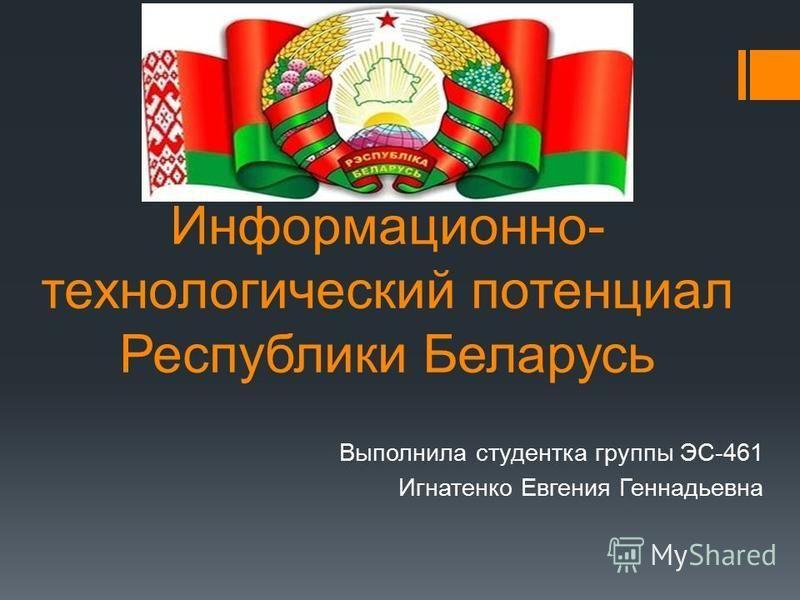 Информационно- технологический потенциал Республики Беларусь Выполнила студентка группы ЭС-461 Игнатенко Евгения Геннадьевна