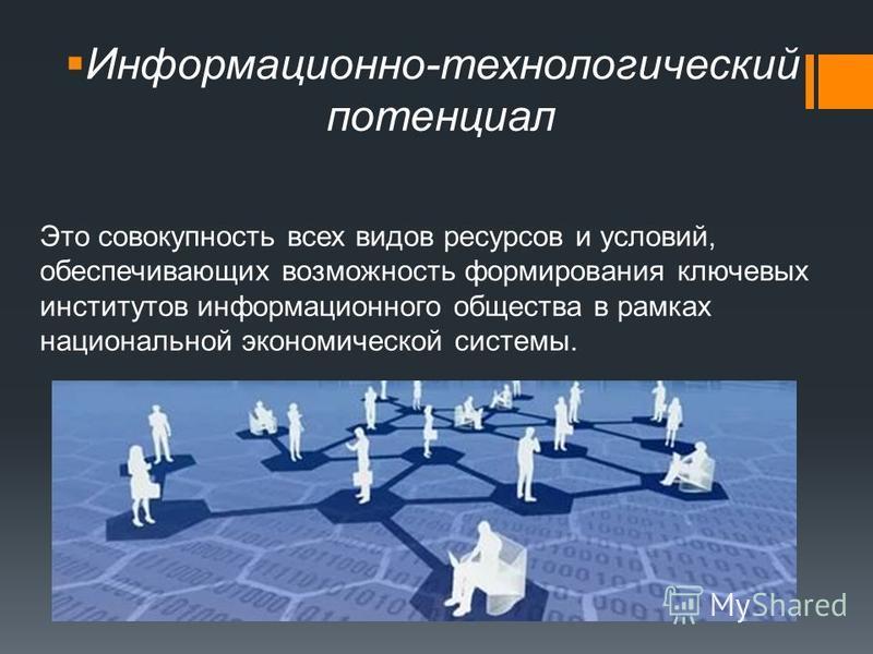 Информационно-технологический потенциал Это совокупность всех видов ресурсов и условий, обеспечивающих возможность формирования ключевых институтов информационного общества в рамках национальной экономической системы.