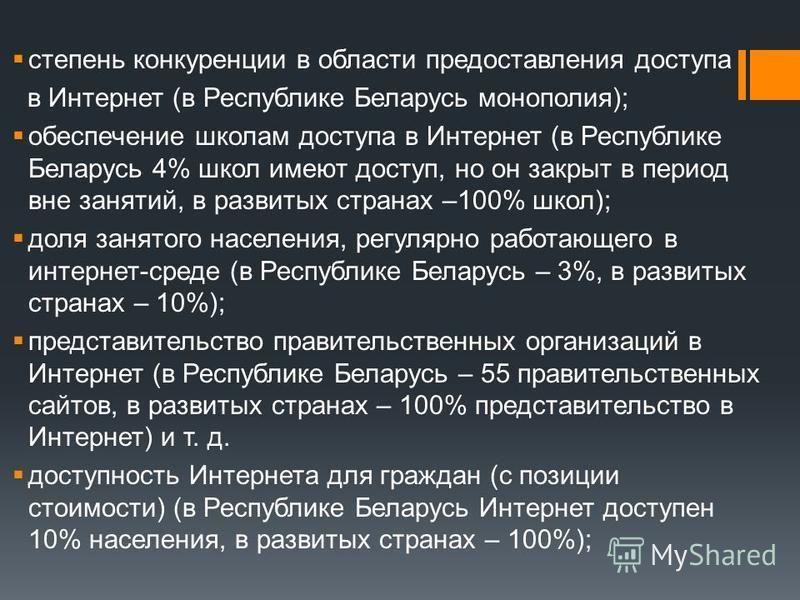 степень конкуренции в области предоставления доступа в Интернет (в Республике Беларусь монополия); обеспечение школам доступа в Интернет (в Республике Беларусь 4% школ имеют доступ, но он закрыт в период вне занятий, в развитых странах –100% школ); д