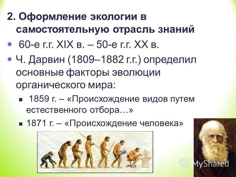 2. Оформление экологии в самостоятельную отрасль знаний 60-е г.г. XIX в. – 50-е г.г. XX в. Ч. Дарвин (1809–1882 г.г.) определил основные факторы эволюции органического мира: 1859 г. – «Происхождение видов путем естественного отбора…» 1871 г. – «Проис