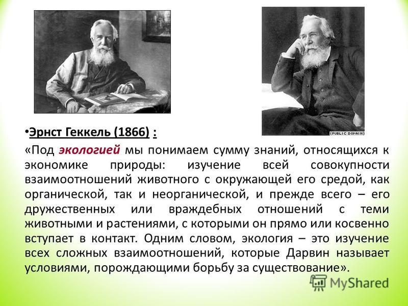 Эрнст Геккель (1866) : «Под экологией мы понимаем сумму знаний, относящихся к экономике природы: изучение всей совокупности взаимоотношений животного с окружающей его средой, как органической, так и неорганической, и прежде всего – его дружественных