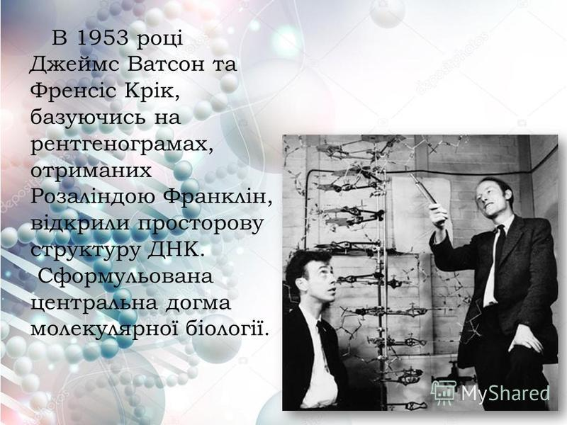 В 1953 році Джеймс Ватсон та Френсіс Крік, базуючись на рентгенограмах, отриманих Розаліндою Франклін, відкрили просторову структуру ДНК. Сформульована центральна догма молекулярної біології.
