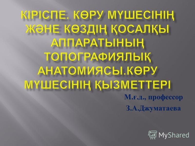 М. ғ. д., профессор З. А. Джуматаева