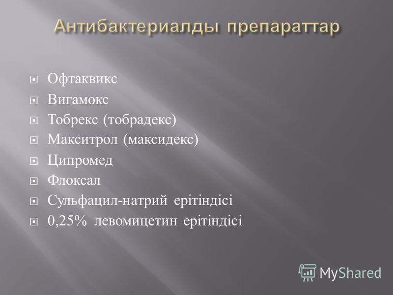 Офтаквикс Вигамокс Тобрекс ( тобрадекс ) Макситрол ( максидекс ) Ципромед Флоксал Сульфацил - натрий ерітіндісі 0,25% левомицетин ерітіндісі