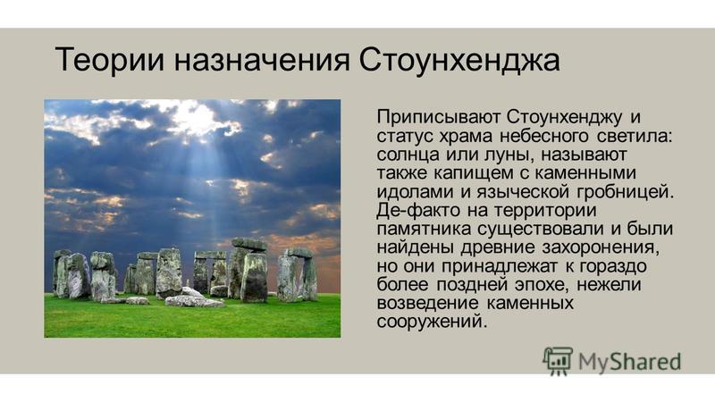 Теории назначения Стоунхенджа Приписывают Стоунхенджу и статус храма небесного светила: солнца или луны, называют также капищем с каменными идолами и языческой гробницей. Де-факто на территории памятника существовали и были найдены древние захоронени