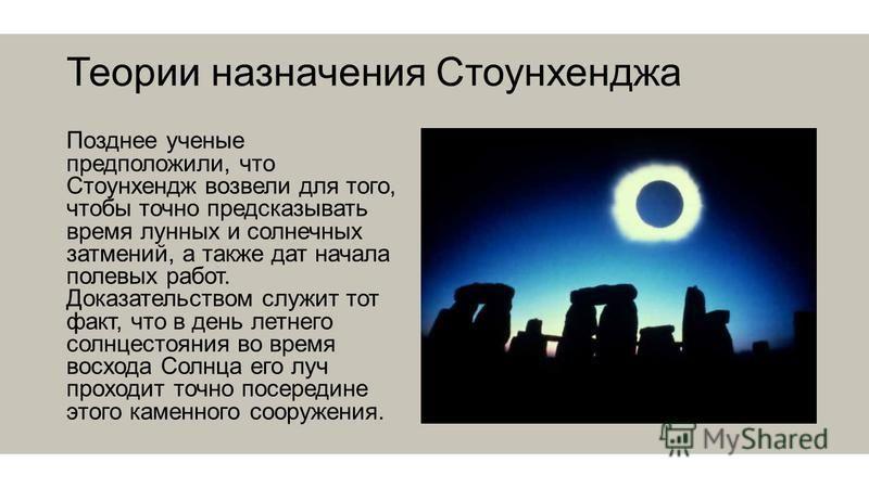 Теории назначения Стоунхенджа Позднее ученые предположили, что Стоунхендж возвели для того, чтобы точно предсказывать время лунных и солнечных затмений, а также дат начала полевых работ. Доказательством служит тот факт, что в день летнего солнцестоян