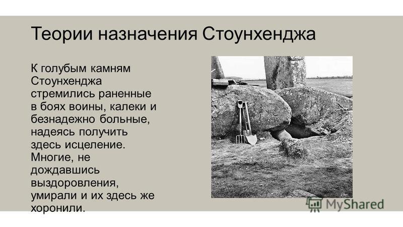 Теории назначения Стоунхенджа К голубым камням Стоунхенджа стремились раненные в боях воины, калеки и безнадежно больные, надеясь получить здесь исцеление. Многие, не дождавшись выздоровления, умирали и их здесь же хоронили.