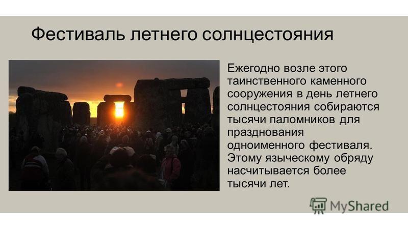 Фестиваль летнего солнцестояния Ежегодно возле этого таинственного каменного сооружения в день летнего солнцестояния собираются тысячи паломников для празднования одноименного фестиваля. Этому языческому обряду насчитывается более тысячи лет.