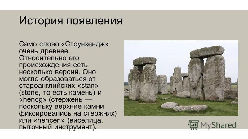 История появления Само слово «Стоунхендж» очень древнее. Относительно его происхождения есть несколько версий. Оно могло образоваться от староанглийских «stan» (stone, то есть камень) и «hencg» (стержень поскольку верхние камни фиксировались на стерж