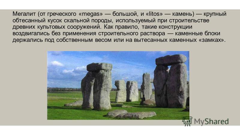 Мегалит (от греческого «megas» большой, и «litos» камень) крупный обтесанный кусок скальной породы, используемый при строительстве древних культовых сооружений. Как правило, такие конструкции воздвигались без применения строительного раствора каменны