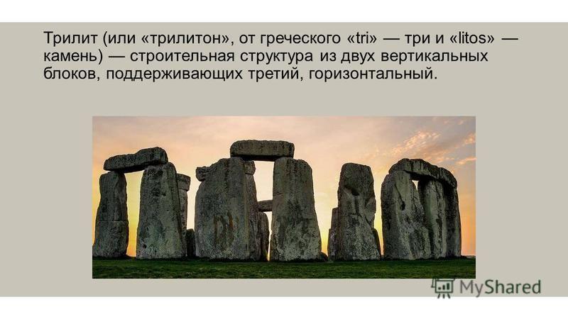 Трилит (или «трилитон», от греческого «tri» три и «litos» камень) строительная структура из двух вертикальных блоков, поддерживающих третий, горизонтальный.