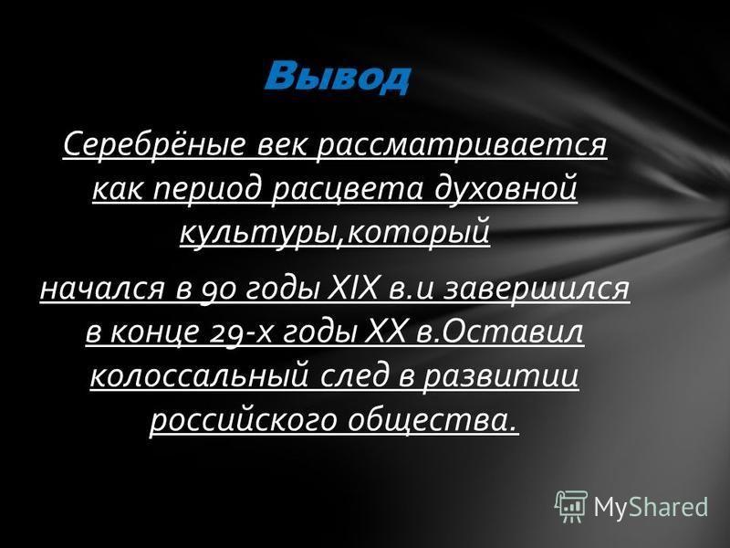 Серебрёные век рассматривается как период расцвета духовной культуры,который начался в 90 годы XIX в.и завершился в конце 29-х годы ХХ в.Оставил колоссальный след в развитии российского общества. Вывод