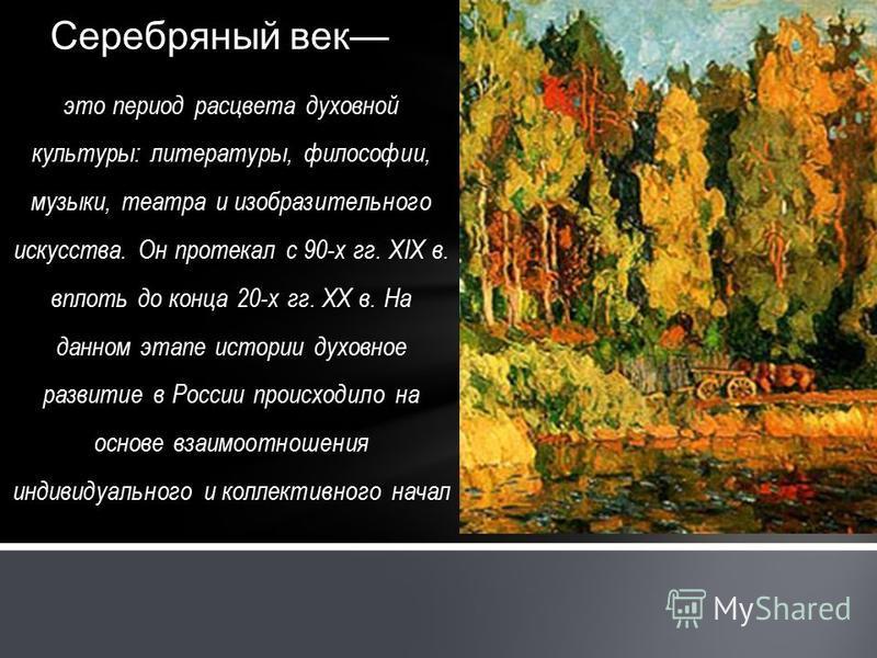 это период расцвета духовной культуры: литературы, философии, музыки, театра и изобразительного искусства. Он протекал с 90-х гг. XIX в. вплоть до конца 20-х гг. XX в. На данном этапе истории духовное развитие в России происходило на основе взаимоотн