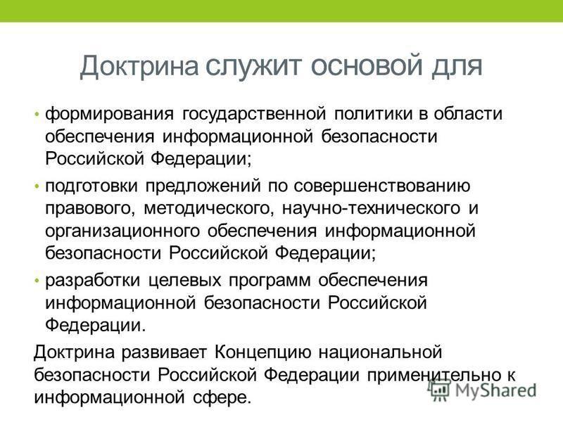 Доктрина служит основой для формирования государственной политики в области обеспечения информационной безопасности Российской Федерации; подготовки предложений по совершенствованию правового, методического, научно-технического и организационного обе