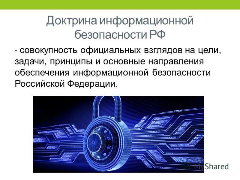 Доктрина информационной безопасности РФ ˗ совокупность официальных взглядов на цели, задачи, принципы и основные направления обеспечения информационной безопасности Российской Федерации.