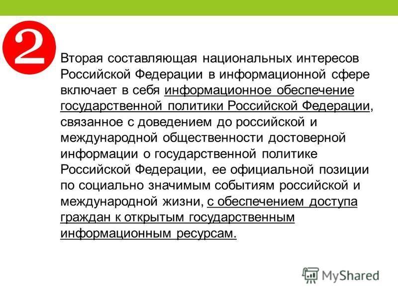 Вторая составляющая национальных интересов Российской Федерации в информационной сфере включает в себя информационное обеспечение государственной политики Российской Федерации, связанное с доведением до российской и международной общественности досто