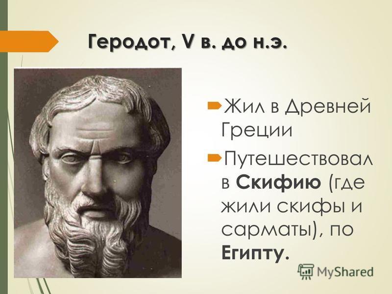 Геродот, V в. до н.э. Жил в Древней Греции Путешествовал в Скифию (где жили скифы и сарматы), по Египту.