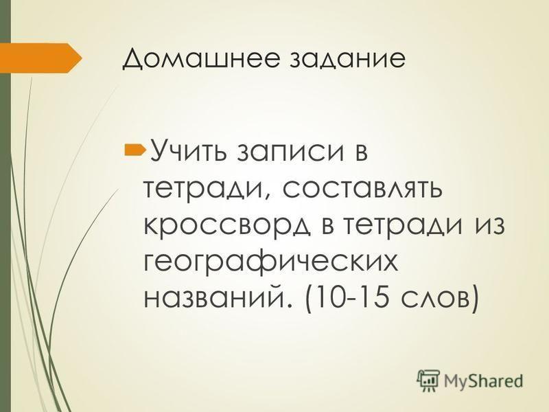 Домашнее задание Учить записи в тетради, составлять кроссворд в тетради из географических названий. (10-15 слов)