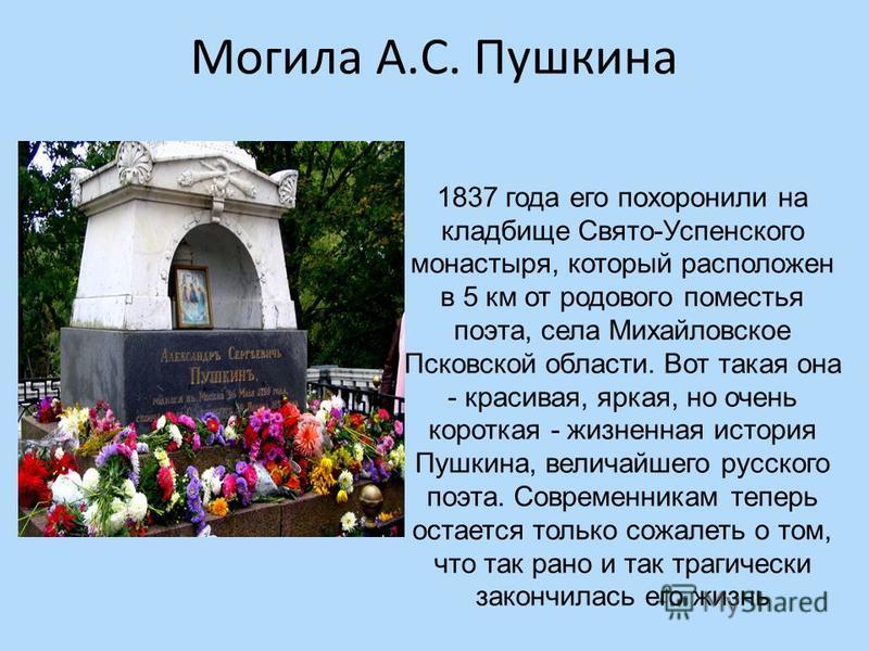 Могила А.С. Пушкина 1837 года его похоронили на кладбище Свято-Успенского монастыря, который расположен в 5 км от родового поместья поэта, села Михайловское Псковской области. Вот такая она - красивая, яркая, но очень короткая - жизненная история Пуш