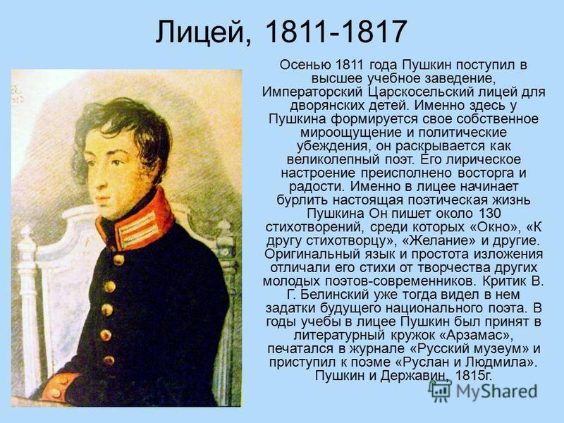 Лицей, 1811-1817 Осенью 1811 года Пушкин поступил в высшее учебное заведение, Императорский Царскосельский лицей для дворянских детей. Именно здесь у Пушкина формируется свое собственное мироощущение и политические убеждения, он раскрывается как вели