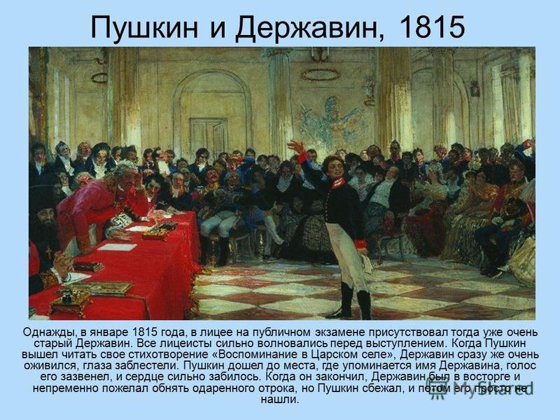 Пушкин и Державин, 1815 Однажды, в январе 1815 года, в лицее на публичном экзамене присутствовал тогда уже очень старый Державин. Все лицеисты сильно волновались перед выступлением. Когда Пушкин вышел читать свое стихотворение «Воспоминание в Царском