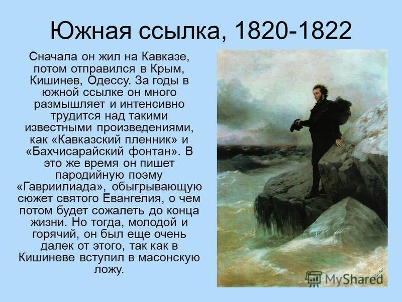 Южная ссылка, 1820-1822 Сначала он жил на Кавказе, потом отправился в Крым, Кишинев, Одессу. За годы в южной ссылке он много размышляет и интенсивно трудится над такими известными произведениями, как «Кавказский пленник» и «Бахчисарайский фонтан». В