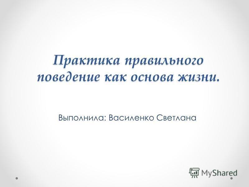 Практика правильного поведение как основа жизни. Выполнила: Василенко Светлана