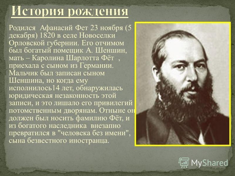 Родился Афанасий Фет 23 ноября (5 декабря) 1820 в селе Новоселки Орловской губернии. Его отчимом был богатый помещик А. Шеншин, мать – Каролина Шарлотта Фёт, приехала с сыном из Германии. Мальчик был записан сыном Шеншина, но когда ему исполнилось 14