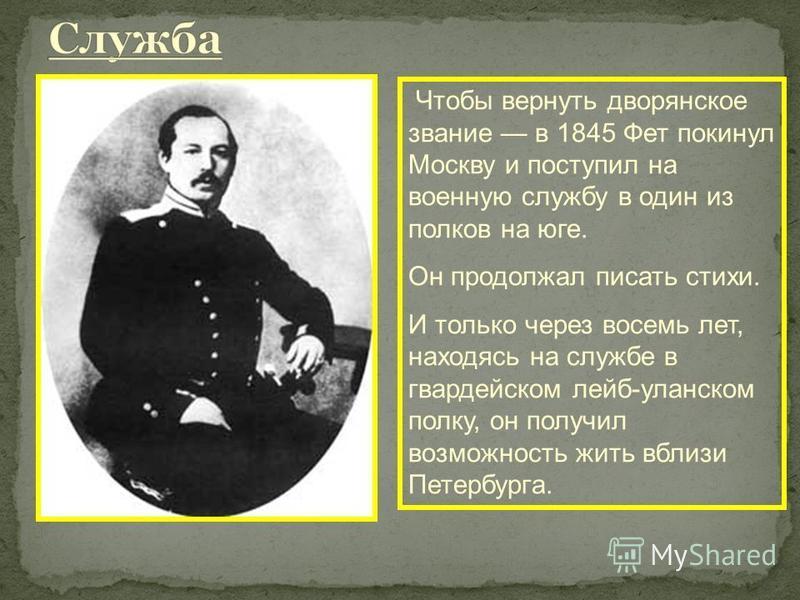 Чтобы вернуть дворянское звание в 1845 Фет покинул Москву и поступил на военную службу в один из полков на юге. Он продолжал писать стихи. И только через восемь лет, находясь на службе в гвардейском лейб-уланском полку, он получил возможность жить вб