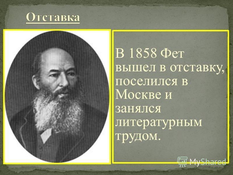 В 1858 Фет вышел в отставку, поселился в Москве и занялся литературным трудом.