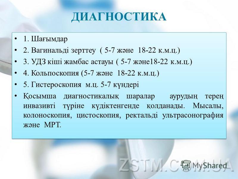 ДИАГНОСТИКА 1. Шағымдар 2. Вагинальді зерттеу ( 5-7 және 18-22 к.м.ц.) 3. УДЗ кіші жамбас астаны ( 5-7 және 18-22 к.м.ц.) 4. Кольпоскопия (5-7 және 18-22 к.м.ц.) 5. Гистероскопия м.ц. 5-7 күндері Қосымша диагностикалық шарала аурудың терең инвазивті