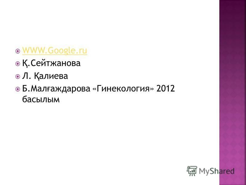 WWW.Google.ru Қ.Сейтжанова Л. Қ алиева Б.Мал ғ аждарова «Гинекология» 2012 басилым