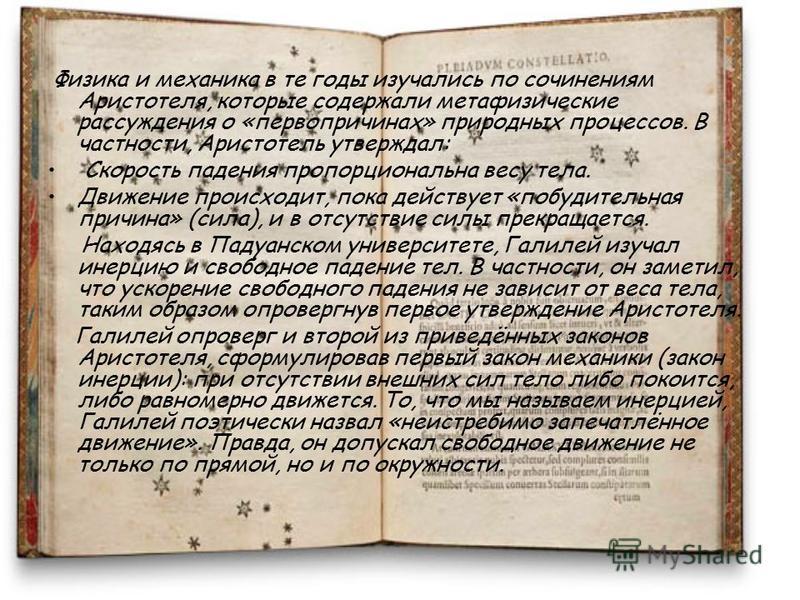 Физика и механика в те годы изучались по сочинениям Аристотеля, которые содержали метафизические рассуждения о «первопричинах» природных процессов. В частности, Аристотель утверждал: Скорость падения пропорциональна весу тела. Движение происходит, по