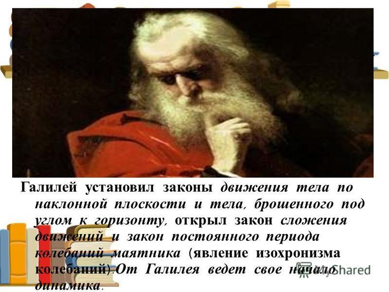 Галилей установил законы движения тела по наклонной плоскости и тела, брошенного под углом к горизонту, открыл закон сложения движений и закон постоянного периода колебаний маятника ( явление изохронизма колебаний ). От Галилея ведет свое начало дина