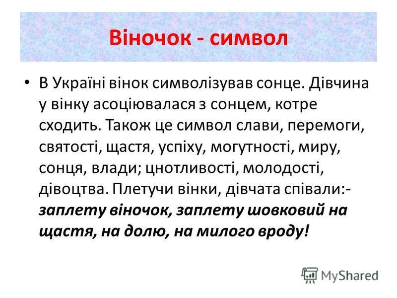 Віночок - символ В Україні вінок символізував сонце. Дівчина у вінку асоціювалася з сонцем, котре сходить. Також це символ слави, перемоги, святості, щастя, успіху, могутності, миру, сонця, влади; цнотливості, молодості, дівоцтва. Плетучи вінки, дівч