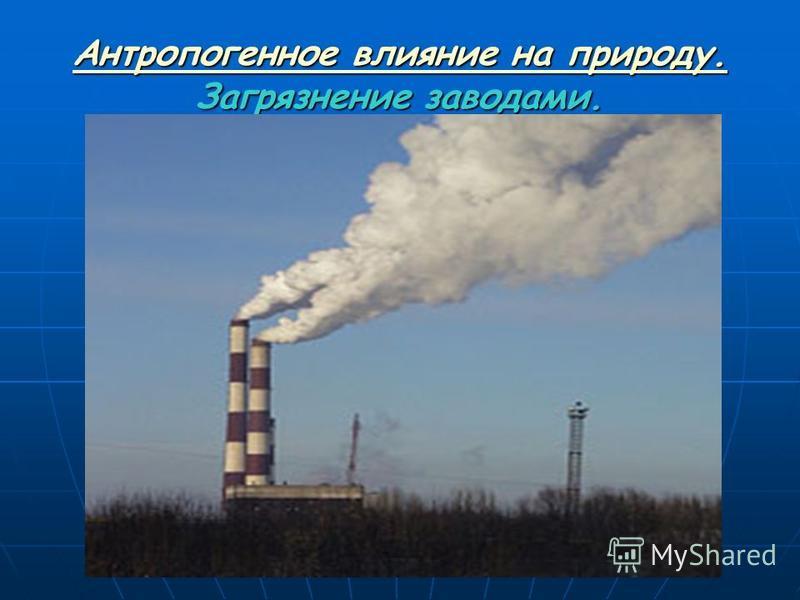 Антропогенное влияние на природу. Антропогенное влияние на природу. Загрязнение заводами. Антропогенное влияние на природу.