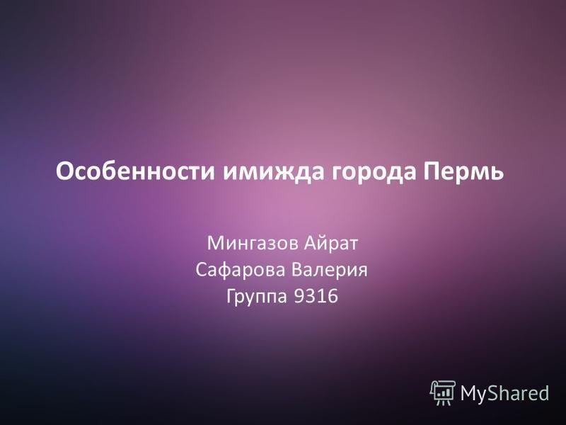 Особенности имиджа города Пермь Мингазов Айрат Сафарова Валерия Группа 9316