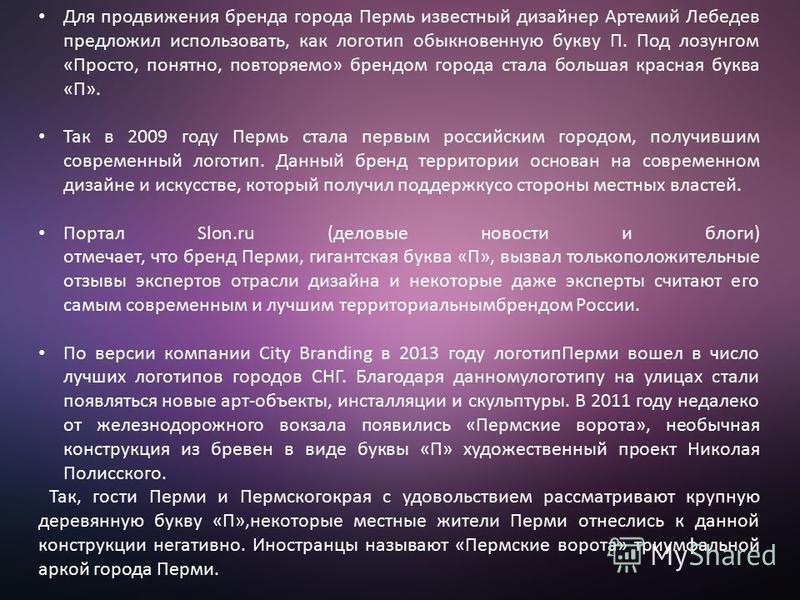 Для продвижения бренда города Пермь известный дизайнер Артемий Лебедев предложил использовать, как логотип обыкновенную букву П. Под лозунгом «Просто, понятно, повторяемо» брендом города стала большая красная буква «П». Так в 2009 году Пермь стала пе