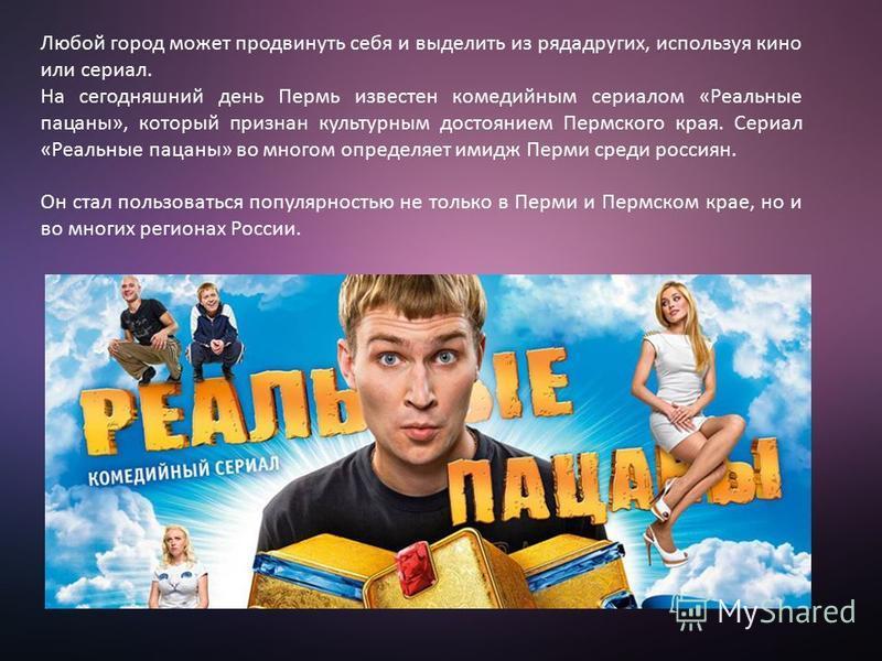 Любой город может продвинуть себя и выделить из рядадругих, используя кино или сериал. На сегодняшний день Пермь известен комедийным сериалом «Реальные пацаны», который признан культурным достоянием Пермского края. Сериал «Реальные пацаны» во многом