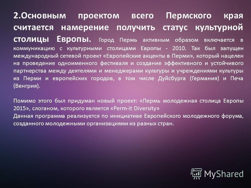 2. Основным проектом всего Пермского края считается намерение получить статус культурной столицы Европы. Город Пермь активным образом включается в коммуникацию с культурными столицами Европы - 2010. Так был запущен международный сетевой проект «Европ