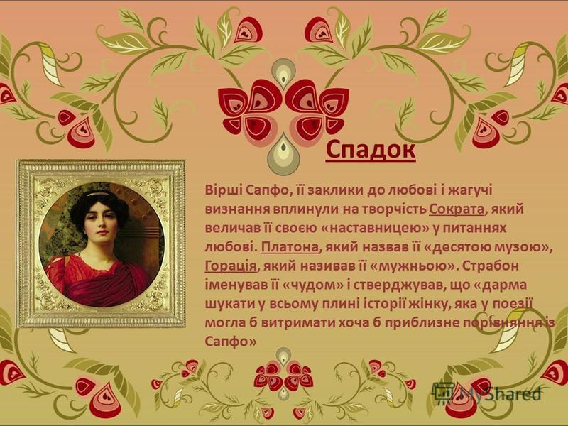 Спадок Вірші Сапфо, її заклики до любові і жагучі визнання вплинули на творчість Сократа, який величав її своєю «наставницею» у питаннях любові. Платона, який назвав її «десятою музою», Горація, який називав її «мужньою». Страбон іменував її «чудом»