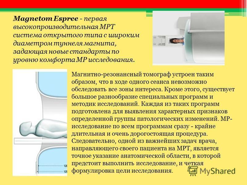 Magnetom Espree - первая высокопроизводительная МРТ система открытого типа с широким диаметром туннеля магнита, задающая новые стандарты по уровню комфорта МР исследования. Магнитно-резонансный томограф устроен таким образом, что в ходе одного сеанса
