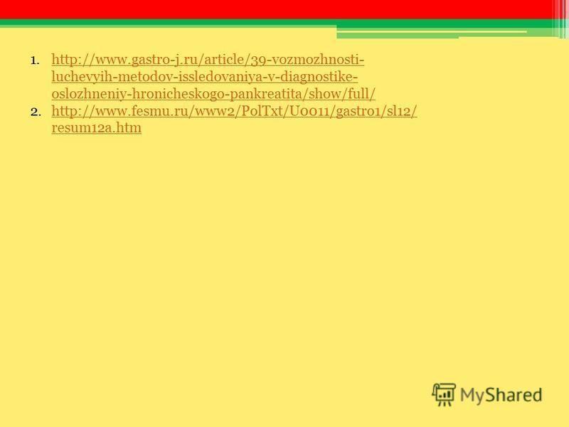 1.http://www.gastro-j.ru/article/39-vozmozhnosti- luchevyih-metodov-issledovaniya-v-diagnostike- oslozhneniy-hronicheskogo-pankreatita/show/full/http://www.gastro-j.ru/article/39-vozmozhnosti- luchevyih-metodov-issledovaniya-v-diagnostike- oslozhneni
