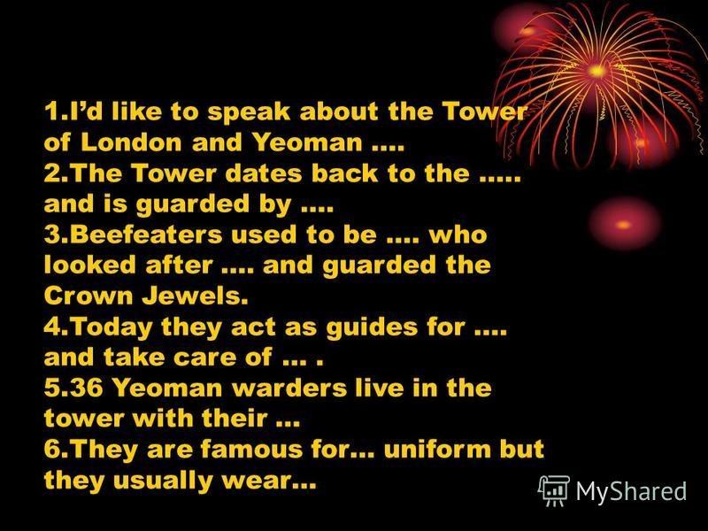 1.Id like to speak about the Tower of London and Yeoman …. 2.The Tower dates back to the ….. and is guarded by …. 3.Beefeaters used to be …. who looked after …. and guarded the Crown Jewels. 4.Today they act as guides for …. and take care of …. 5.36